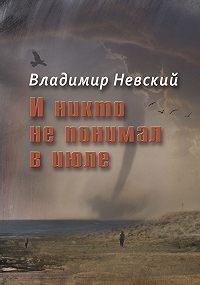 Владимир Невский -И никто не понимал в июле