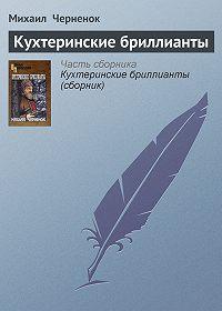 Михаил  Черненок - Кухтеринские бриллианты