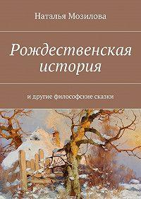 Наталья Мозилова -Рождественская история. Идругие философские сказки