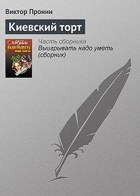 Виктор Алексеевич Пронин -Киевский торт