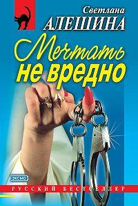 Светлана Алешина -Мечтать не вредно (сборник)
