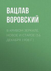 Вацлав Воровский -В кривом зеркале. Новое и старое (16 декабря 1908 г.)