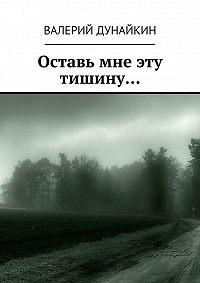 Валерий Дунайкин -Оставь мне эту тишину…
