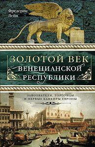 Фредерик Лейн -Золотой век Венецианской республики. Завоеватели, торговцы и первые банкиры Европы