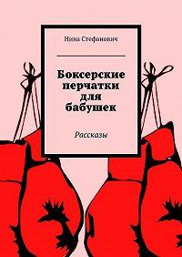 Нина Стефанович -Боксерские перчатки для бабушек. Рассказы