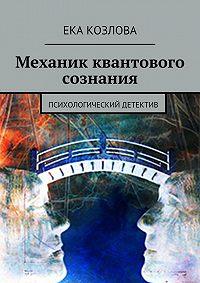 Ека Козлова - Механик квантового сознания. Психологический детектив