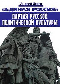 Андрей Исаев -Единая Россия – партия русской политической культуры