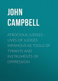 John Campbell -Atrocious Judges : Lives of Judges Infamous as Tools of Tyrants and Instruments of Oppression