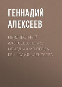 Геннадий Алексеев -Неизвестный Алексеев. Том 3: Неизданная проза Геннадия Алексеева