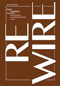 Этан Цукерман -Новые соединения. Цифровые космополиты в коммуникативную эпоху