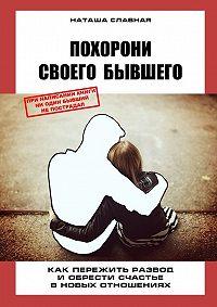 Наташа Славная -Похорони своего бывшего. Как пережить развод иобрести счастье вновых отношениях
