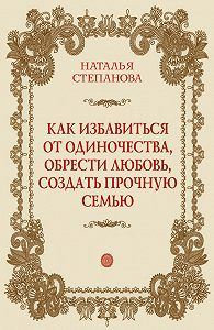 Наталья Ивановна Степанова - Как избавиться от одиночества, обрести любовь, создать прочную семью