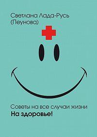 Светлана Лада-Русь (Пеунова) - На здоровье!