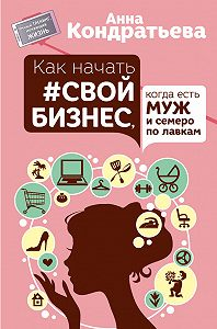 Анна Игоревна Кондратьева -Как начать свой бизнес, когда есть муж и семеро по лавкам