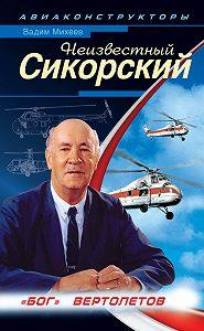 Вадим Михеев -Неизвестный Сикорский. «Бог» вертолетов