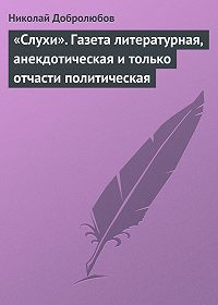 Николай Добролюбов - «Слухи». Газета литературная, анекдотическая и только отчасти политическая