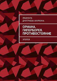 Людмила Дмитриева-Ануркина -Ориана. Гиперборея. Противостояние. Эпопея