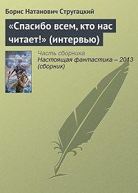 Борис Натанович Стругацкий -«Спасибо всем, кто нас читает!» (интервью)