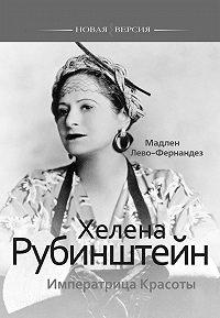 Мадлен Лево-Фернандез -Хелена Рубинштейн. Императрица Красоты