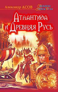 Александр Асов, Александр Асов - Атлантида и Древняя Русь