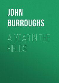 John Burroughs -A Year in the Fields