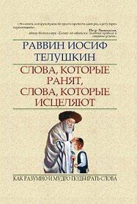 Раввин Иосиф Телушкин -Слова, которые ранят, слова, которые исцеляют. Как разумно и мудро подбирать слова