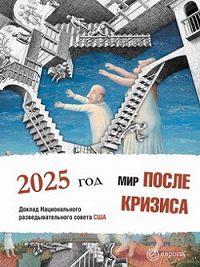 Коллектив Авторов -Мир после кризиса. Глобальные тенденции – 2025: меняющийся мир. Доклад Национального разведывательного совета США