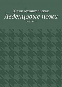 Юлия Архангельская -Леденцовые ножи. 2008—2016