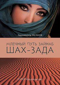Гаджимурад Гасанов -Млечный путь Зайнаб. Шах-Зада. Том 3