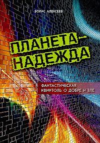 Борис Алексеев -Планета – надежда. Фантастическая квинтоль о добре и зле
