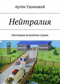 Артём Удовицкий -Нейтралия. Настоящая волшебная страна