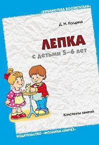 Д. Н. Колдина - Лепка с детьми 5-6 лет. Конспекты занятий