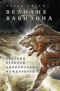 Генри Саггс -Величие Вавилона. История древней цивилизации Междуречья