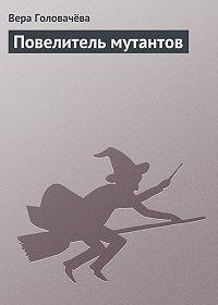 Вера Головачёва - Повелитель мутантов
