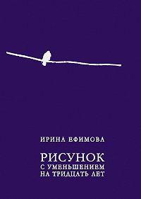 Ирина Ефимова -Рисунок с уменьшением на тридцать лет (сборник)