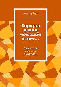 Владимир Герун -Воркута давно мой ждёт ответ… Мой уголёк ишахты Воркуты…