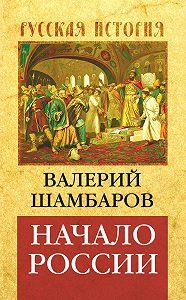 Валерий Шамбаров -Начало России