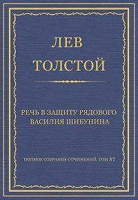 Лев Толстой -Полное собрание сочинений. Том 37. Произведения 1906–1910 гг. Речь в защиту рядового Василия Шибунина