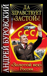 Андрей Буровский - Да здравствует «Застой»!