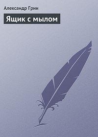 Александр Грин -Ящик с мылом