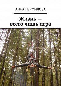 Анна Перфилова -Жизнь– всего лишьигра