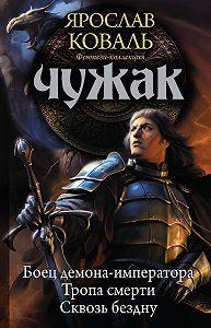 Ярослав Коваль -Чужак: Боец демона-императора. Тропа смерти. Сквозь бездну (сборник)