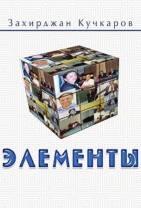 Захирджан Кучкаров -Элементы. Идеи. Мысли. Выводы 1989–2016