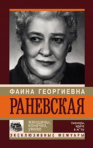 Андрей Шляхов - Фаина Раневская. Женщины, конечно, умнее