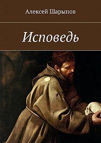 Алексей Шарыпов - Исповедь