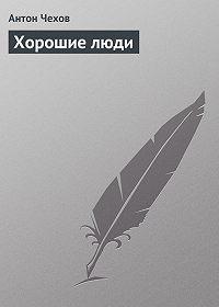 Антон Чехов -Хорошие люди