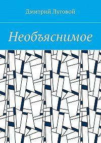 Дмитрий Луговой -Необъяснимое