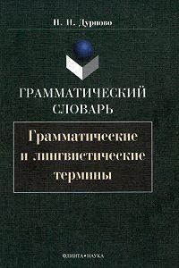 Николай Николаевич Дурново -Грамматический словарь. Грамматические и лингвистические термины
