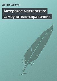 Денис Шевчук -Актерское мастерство: самоучитель-справочник