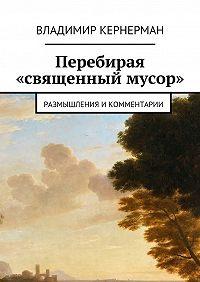 Владимир Кернерман -Перебирая «священный мусор». Размышления икомментарии